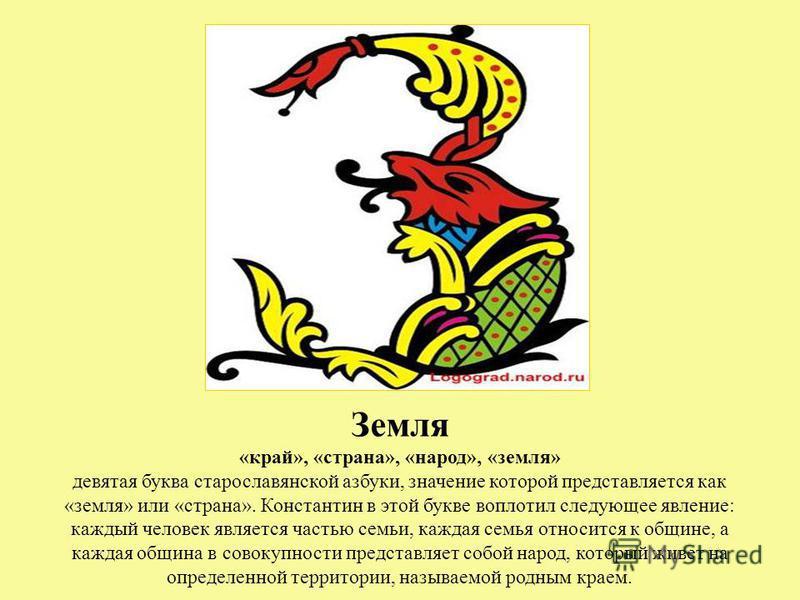 Земля «край», «страна», «народ», «земля» девятая буква старославянской азбуки, значение которой представляется как «земля» или «страна». Константин в этой букве воплотил следующее явление: каждый человек является частью семьи, каждая семья относится