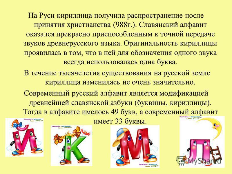 На Руси кириллица получила распространение после принятия христианства (988 г.). Славянский алфавит оказался прекрасно приспособленным к точной передаче звуков древнерусского языка. Оригинальность кириллицы проявилась в том, что в ней для обозначения