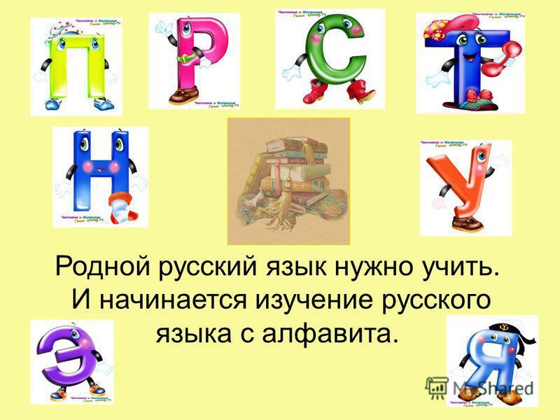 Родной русский язык нужно учить. И начинается изучение русского языка с алфавита.