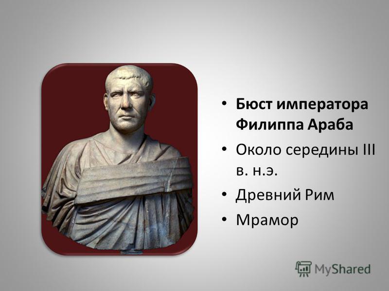 Бюст императора Филиппа Араба Около середины III в. н.э. Древний Рим Мрамор