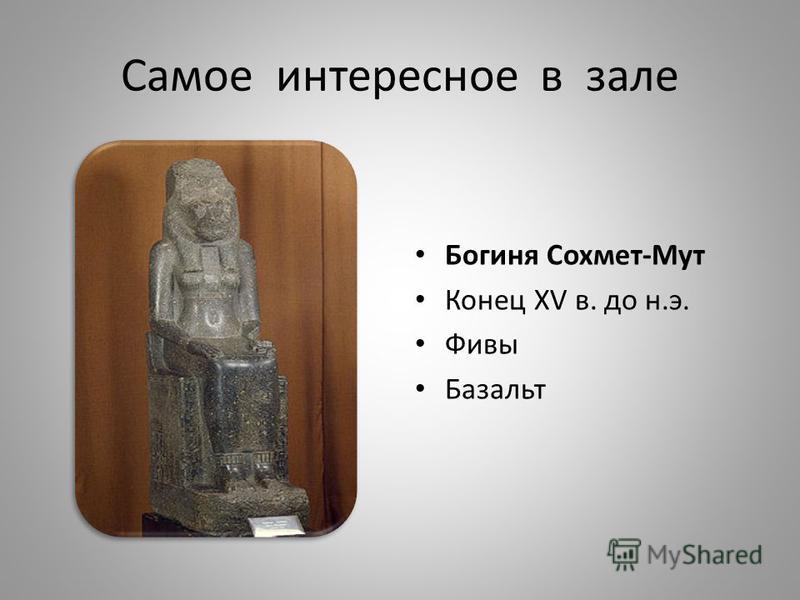 Самое интересное в зале Богиня Сохмет-Мут Конец XV в. до н.э. Фивы Базальт