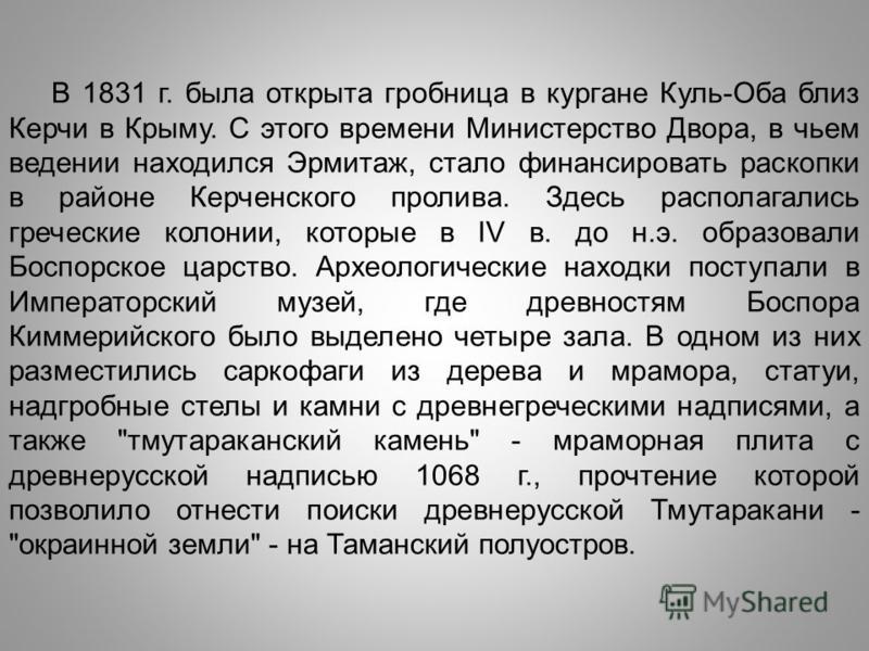 В 1831 г. была открыта гробница в кургане Куль-Оба близ Керчи в Крыму. С этого времени Министерство Двора, в чьем ведении находился Эрмитаж, стало финансировать раскопки в районе Керченского пролива. Здесь располагались греческие колонии, которые в I