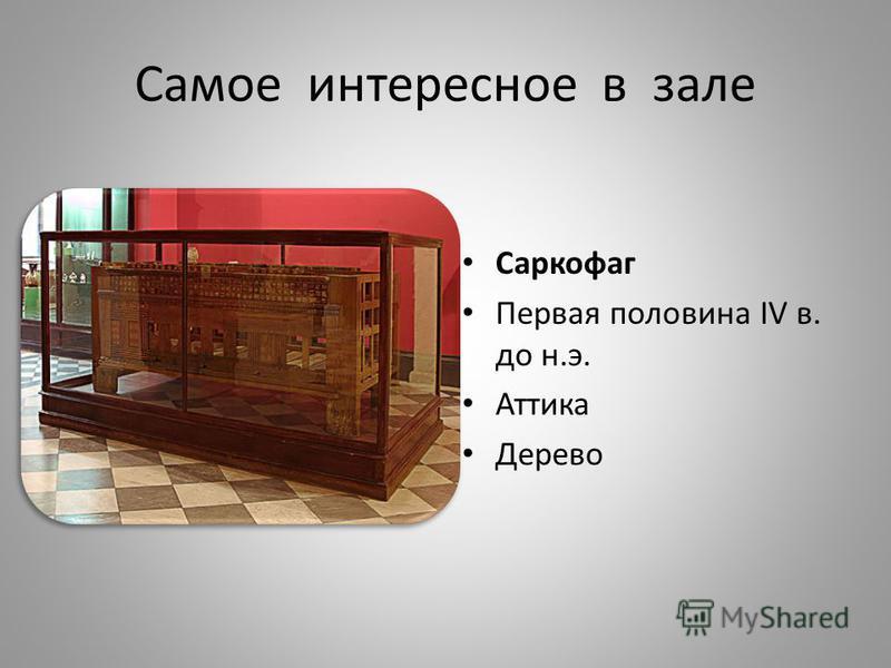 Самое интересное в зале Саркофаг Первая половина IV в. до н.э. Аттика Дерево
