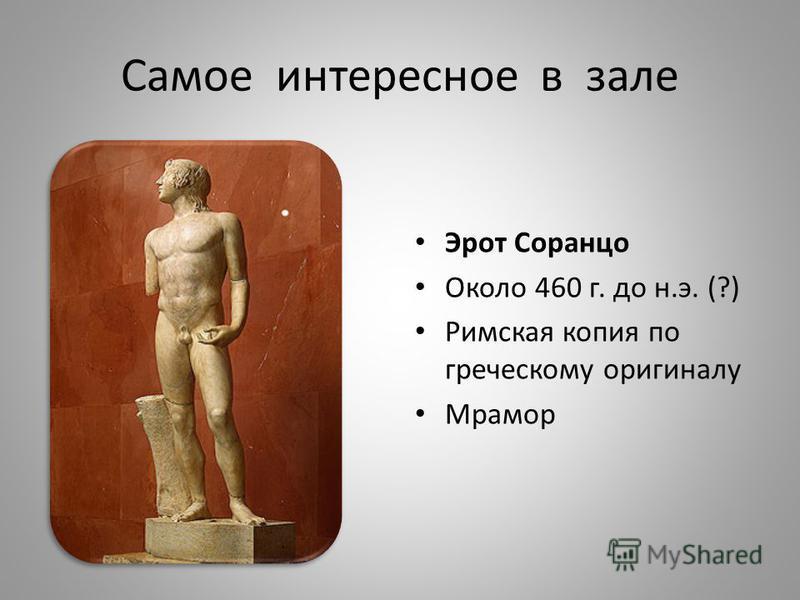 Самое интересное в зале Эрот Соранцо Около 460 г. до н.э. (?) Римская копия по греческому оригиналу Мрамор