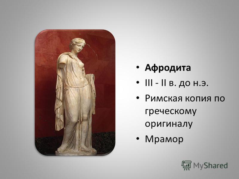 Афродита III - II в. до н.э. Римская копия по греческому оригиналу Мрамор