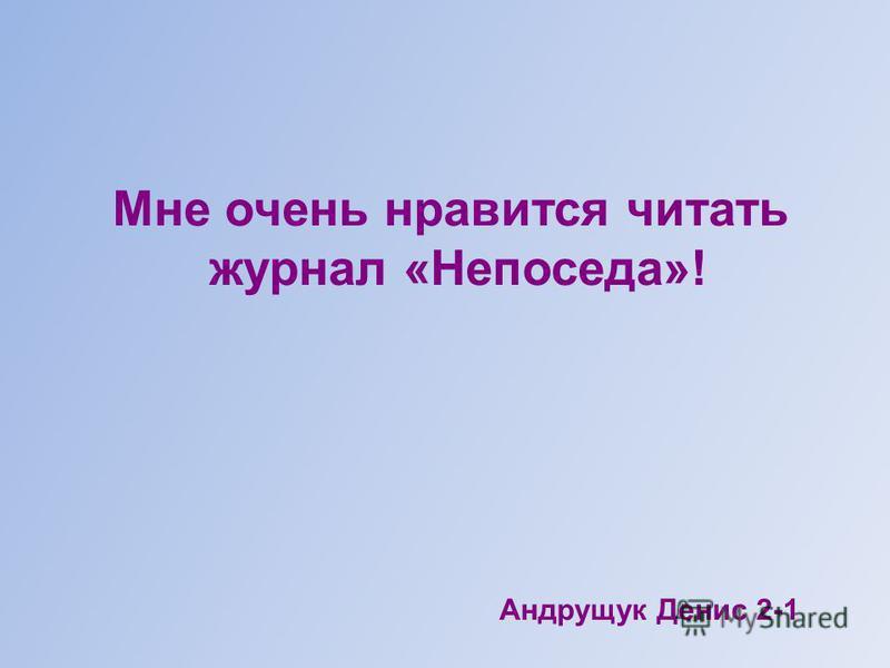 Мне очень нравится читать журнал «Непоседа»! Андрущук Денис 2-1