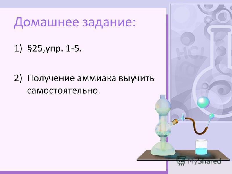 Домашнее задание: 1)§25,упр. 1-5. 2)Получение аммиака выучить самостоятельно.