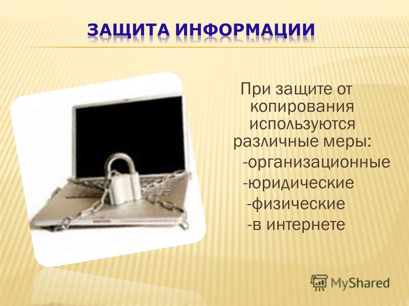 При защите от копирования используются различные меры: -организационные -юридические -физические -в интернете