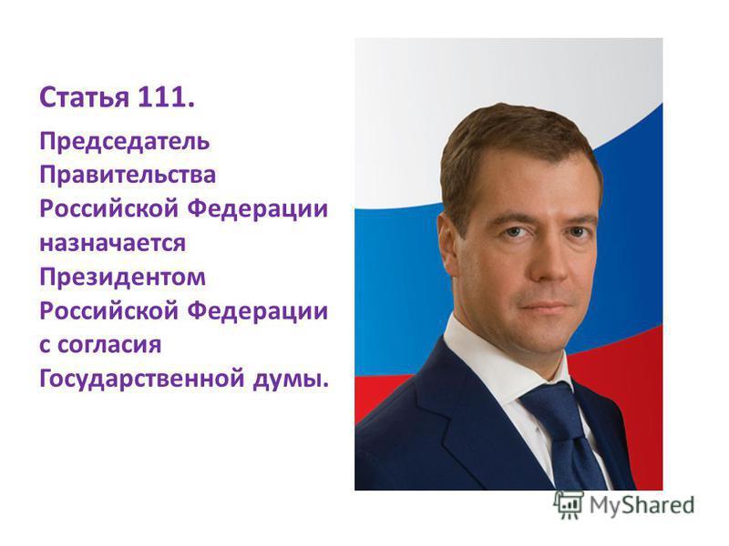 Статья 111. Председатель Правительства Российской Федерации назначается Президентом Российской Федерации с согласия Государственной думы.