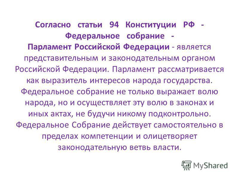 Согласно статьи 94 Конституции РФ - Федеральное собрание - Парламент Российской Федерации - является представительным и законодательным органом Российской Федерации. Парламент рассматривается как выразитель интересов народа государства. Федеральное с