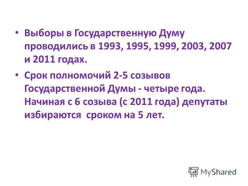 Выборы в Государственную Думу проводились в 1993, 1995, 1999, 2003, 2007 и 2011 годах. Срок полномочий 2-5 созывов Государственной Думы - четыре года. Начиная с 6 созыва (с 2011 года) депутаты избираются сроком на 5 лет.