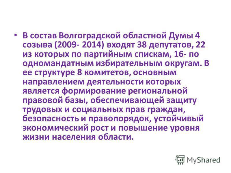 В состав Волгоградской областной Думы 4 созыва (2009- 2014) входят 38 депутатов, 22 из которых по партийным спискам, 16- по одномандатным избирательным округам. В ее структуре 8 комитетов, основным направлением деятельности которых является формирова