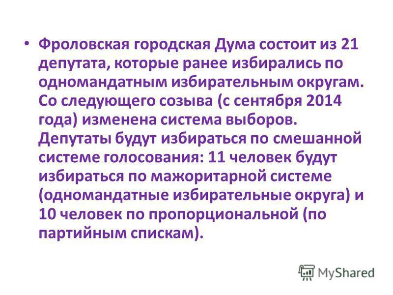 Фроловская городская Дума состоит из 21 депутата, которые ранее избирались по одномандатным избирательным округам. Со следующего созыва (с сентября 2014 года) изменена система выборов. Депутаты будут избираться по смешанной системе голосования: 11 че