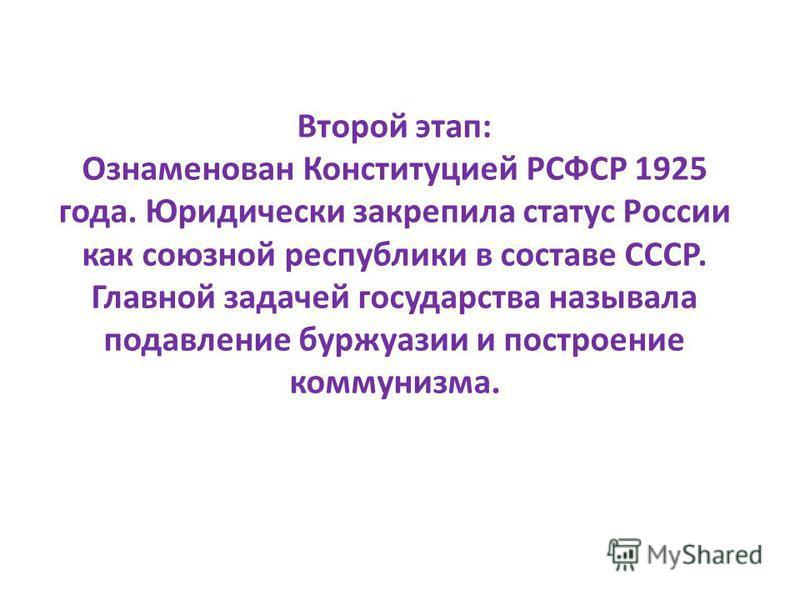 Второй этап: Ознаменован Конституцией РСФСР 1925 года. Юридически закрепила статус России как союзной республики в составе СССР. Главной задачей государства называла подавление буржуазии и построение коммунизма.