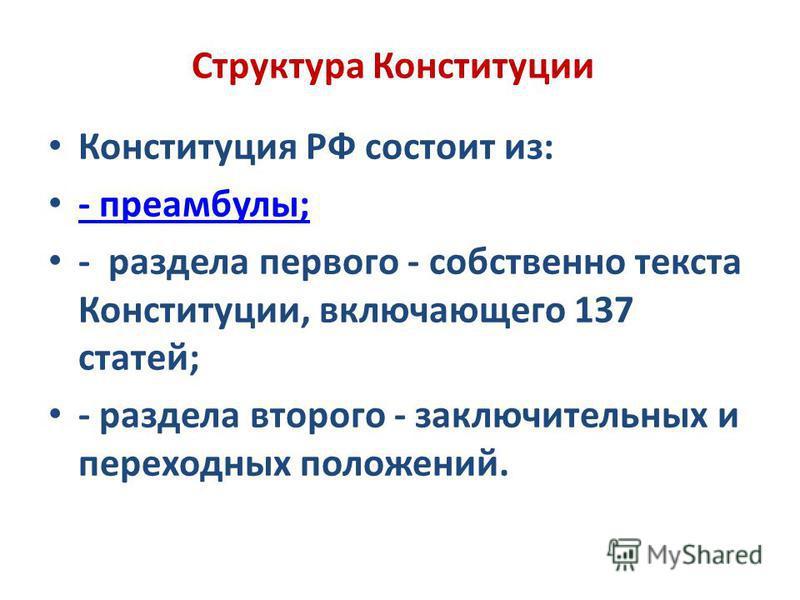 Структура Конституции Конституция РФ состоит из: - преамбулы; - раздела первого - собственно текста Конституции, включающего 137 статей; - раздела второго - заключительных и переходных положений.