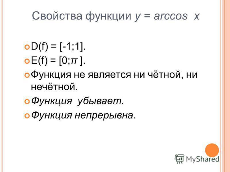 Свойства функции y = arccos x D(f) = [-1;1]. E(f) = [0;π ]. Функция не является ни чётной, ни нечётной. Функция убывает. Функция непрерывна.