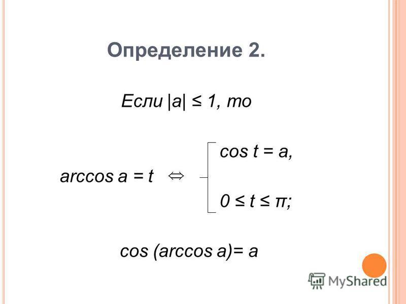 Определение 2. Если |a| 1, то cos t = a, arccos a = t 0 t π; cos (arccos a)= a
