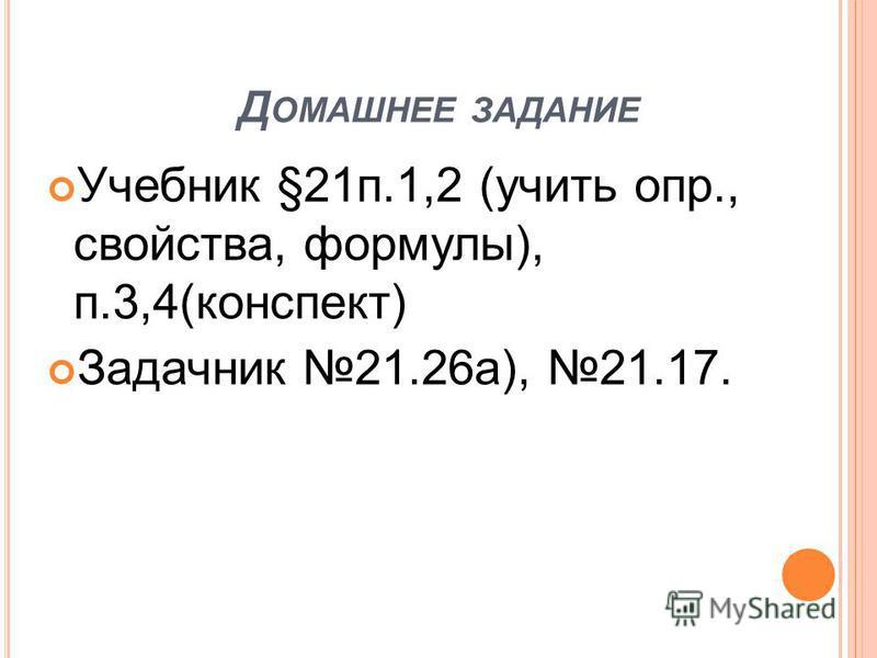 Д ОМАШНЕЕ ЗАДАНИЕ Учебник §21 п.1,2 (учить опр., свойства, формулы), п.3,4(конспект) Задачник 21.26 а), 21.17.