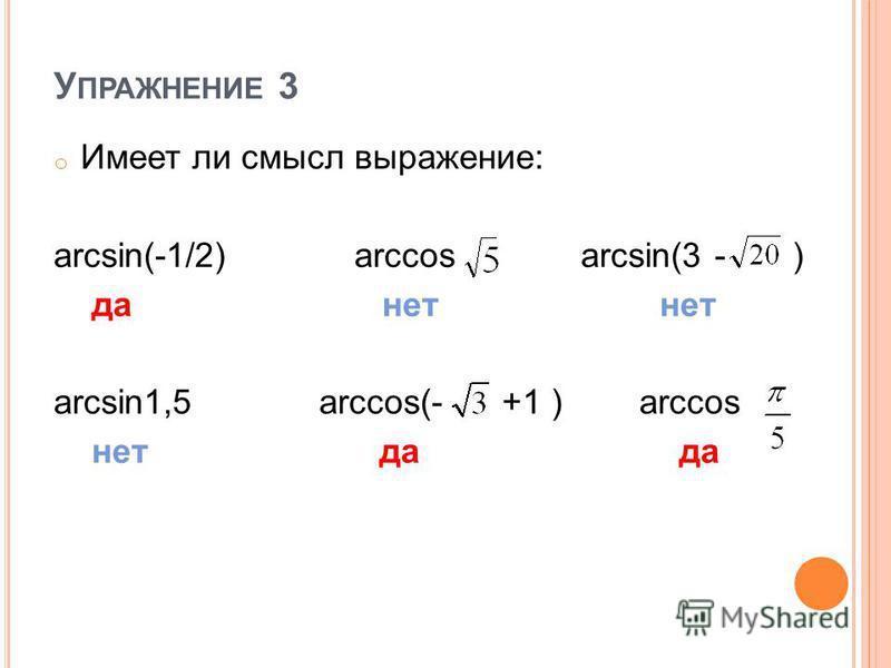 У ПРАЖНЕНИЕ 3 o Имеет ли смысл выражение: arcsin(-1/2) arccos arcsin(3 - ) да нет нет arcsin1,5 arccos(- +1 ) arccos нет да да