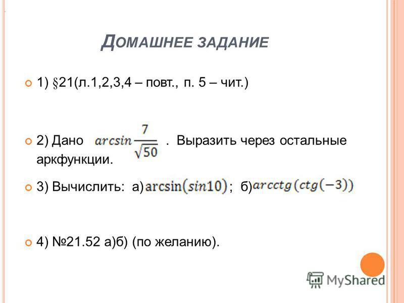 Д ОМАШНЕЕ ЗАДАНИЕ 1) § 21(л.1,2,3,4 – повт., п. 5 – чит.) 2) Дано. Выразить через остальные аркфункции. 3) Вычислить: а) ; б). 4) 21.52 а)б) (по желанию)..