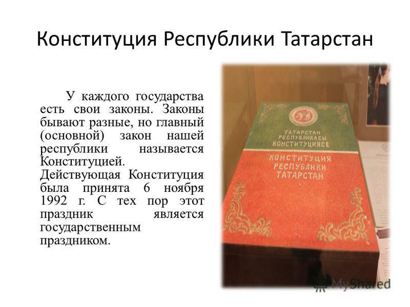 Конституция Республики Татарстан У каждого государства есть свои законы. Законы бывают разные, но главный (основной) закон нашей республики называется Конституцией. Действующая Конституция была принята 6 ноября 1992 г. С тех пор этот праздник являетс