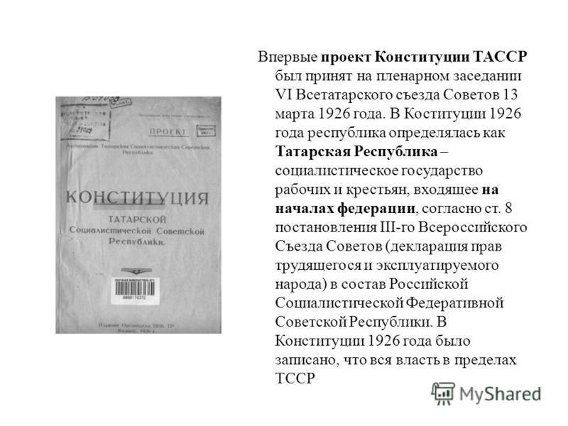 Впервые проект Конституции ТАССР был принят на пленарном заседании VI Всетатарского съезда Советов 13 марта 1926 года. В Коституции 1926 года республика определялась как Татарская Республика – социалистическое государство рабочих и крестьян, входящее