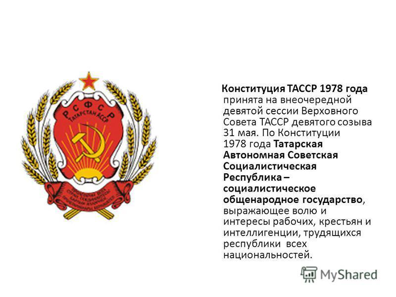 Конституция ТАССР 1978 года принята на внеочередной девятой сессии Верховного Совета ТАССР девятого созыва 31 мая. По Конституции 1978 года Татарская Автономная Советская Социалистическая Республика – социалистическое общенародное государство, выража
