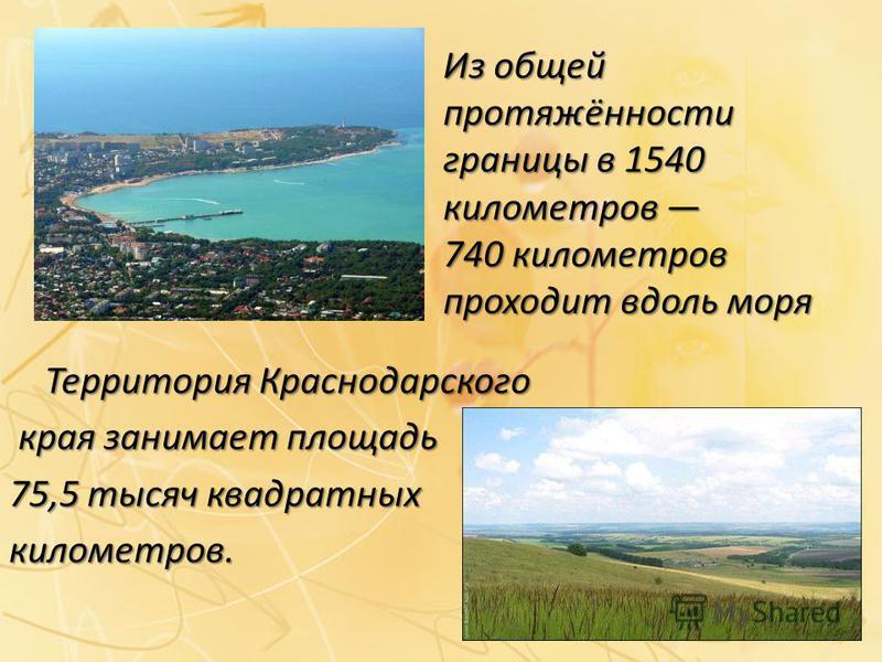 Из общей протяжённости границы в 1540 километров 740 километров проходит вдоль моря Территория Краснодарского края занимает площадь края занимает площадь 75,5 тысяч квадратных километров.