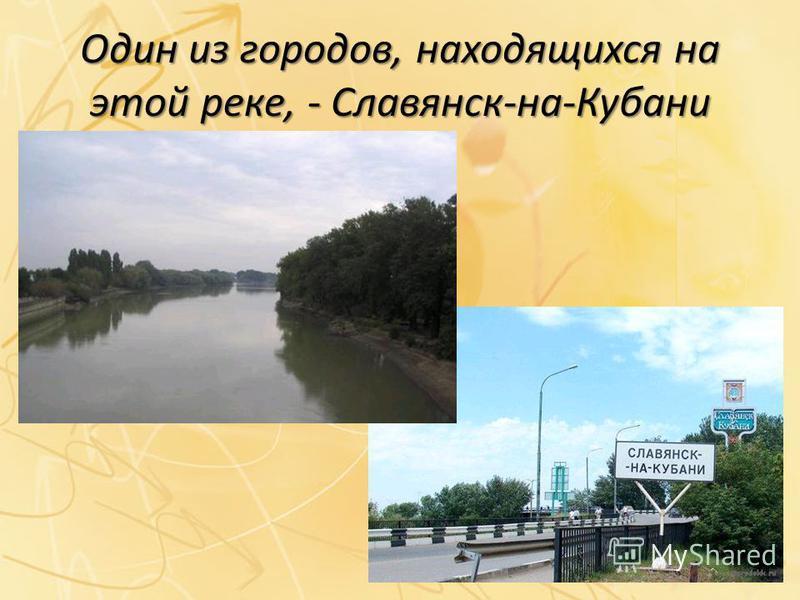 Один из городов, находящихся на этой реке, - Славянск-на-Кубани