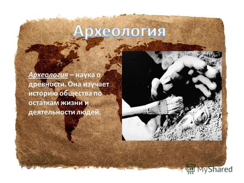 Археология – наука о древности. Она изучает историю общества по остаткам жизни и деятельности людей.