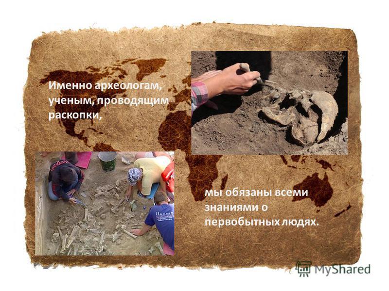 Именно археологам, ученым, проводящим раскопки, мы обязаны всеми знаниями о первобытных людях.