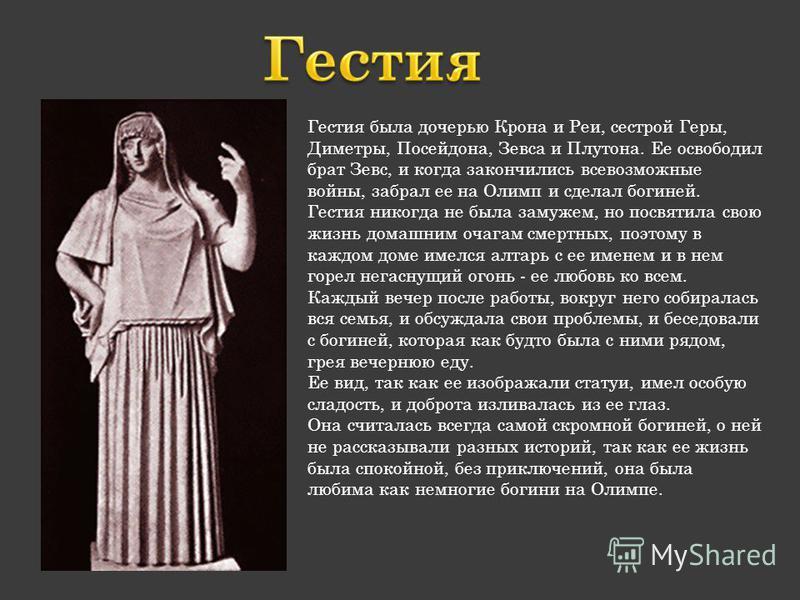 Гестия была дочерью Крона и Реи, сестрой Геры, Диметры, Посейдона, Зевса и Плутона. Ее освободил брат Зевс, и когда закончились всевозможные войны, забрал ее на Олимп и сделал богиней. Гестия никогда не была замужем, но посвятила свою жизнь домашним