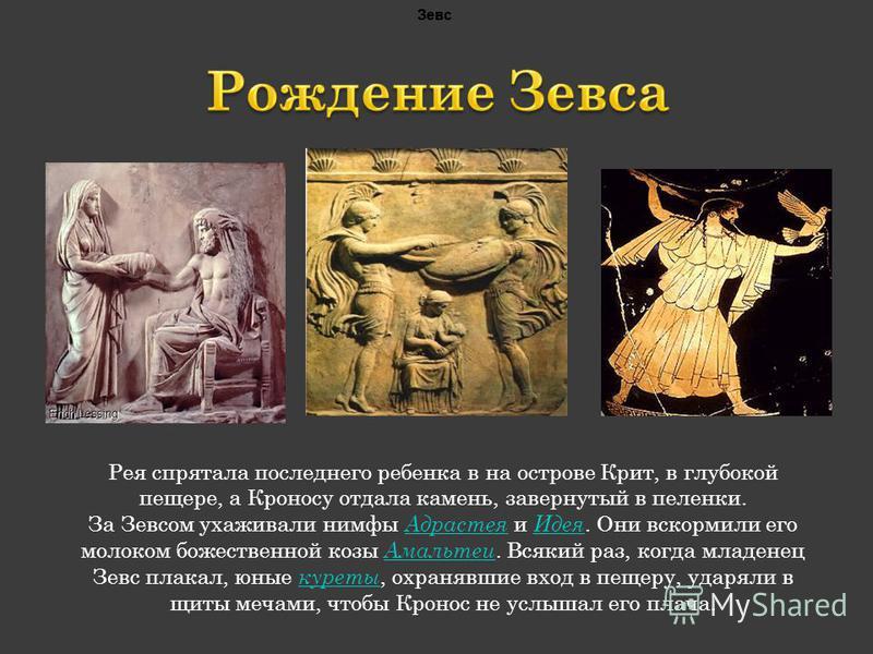 Рея спрятала последнего ребенка в на острове Крит, в глубокой пещере, а Кроносу отдала камень, завернутый в пеленки. За Зевсом ухаживали нимфы Адрастея и Идея. Они вскормили его молоком божественной козы Амальтеи. Всякий раз, когда младенец Зевс плак