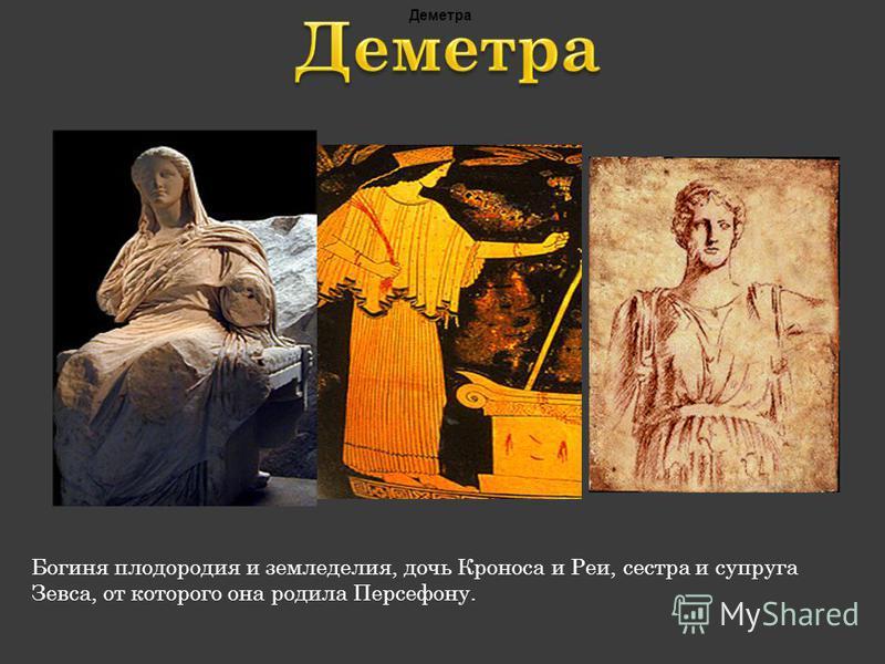 Богиня плодородия и земледелия, дочь Кроноса и Реи, сестра и супруга Зевса, от которого она родила Персефону. Деметра