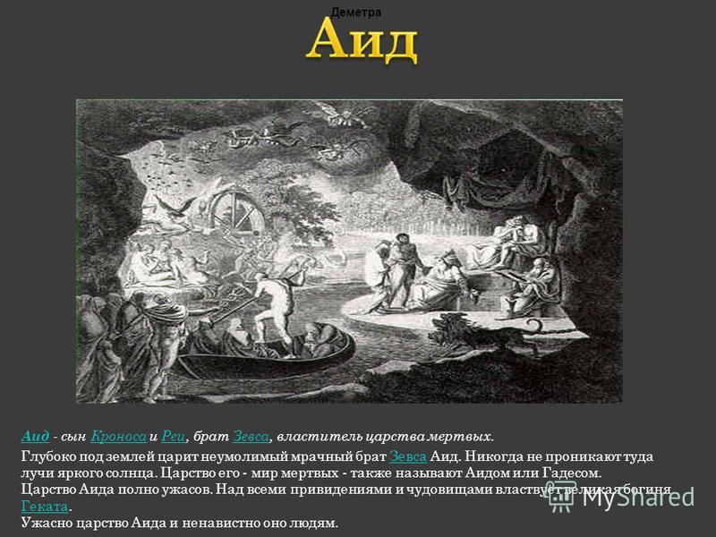 Аид Аид - сын Кроноса и Реи, брат Зевса, властитель царства мертвых.Кроноса РеиЗевса Глубоко под землей царит неумолимый мрачный брат Зевса Аид. Никогда не проникают туда лучи яркого солнца. Царство его - мир мертвых - также называют Аидом или Гадесо