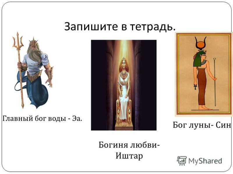Запишите в тетрадь. Главный бог воды - Эа. Бог луны - Син Богиня любви - Иштар