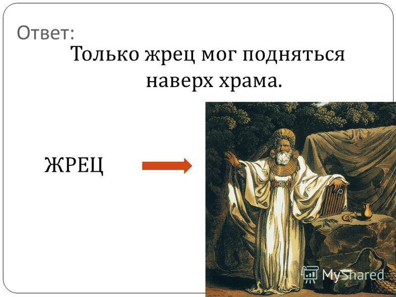 Ответ : Только жрец мог подняться наверх храма. ЖРЕЦ
