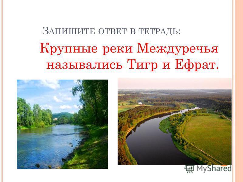 З АПИШИТЕ ОТВЕТ В ТЕТРАДЬ : Крупные реки Междуречья назывались Тигр и Ефрат.