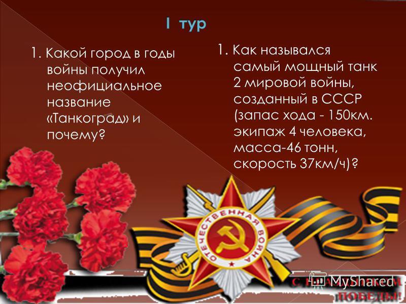 1. Какой город в годы войны получил неофициальное название «Танкоград» и почему? 1. Как назывался самый мощный танк 2 мировой войны, созданный в СССР (запас хода - 150 км. экипаж 4 человека, масса-46 тонн, скорость 37 км/ч)?