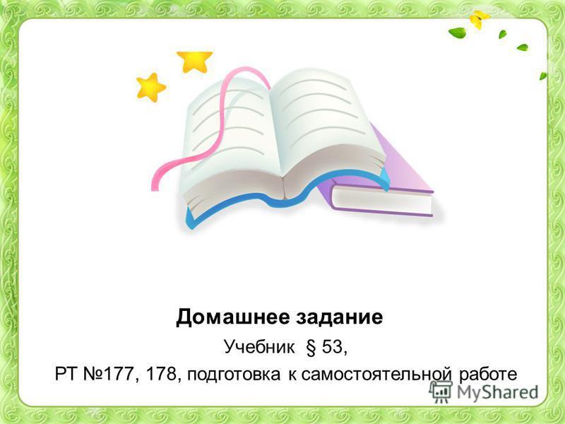 Домашнее задание Учебник § 53, РТ 177, 178, подготовка к самостоятельной работе