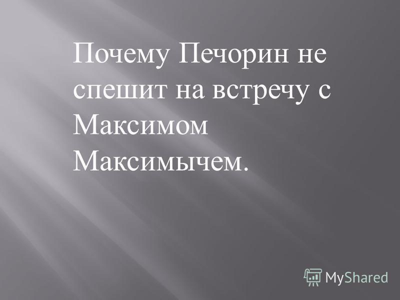 Почему Печорин не спешит на встречу с Максимом Максимычем.