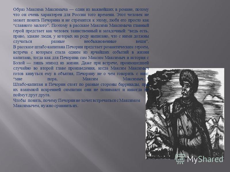 Образ Максима Максимыча один из важнейших в романе, потому что он очень характерен для России того времени. Этот человек не может понять Печорина и не стремится к этому, любя его просто как славного малого. Поэтому в рассказе Максима Максимыча главны