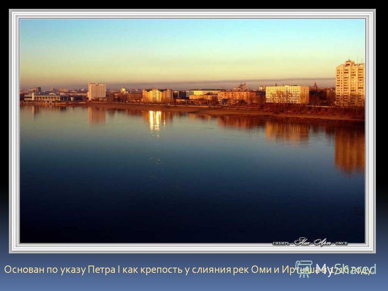 Основан по указу Петра I как крепость у слияния рек Оми и Иртыша в 1716 году.