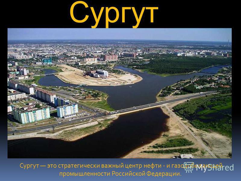 Сургут Сургут это стратегически важный центр нефти - и газодобывающей промышленности Российской Федерации.