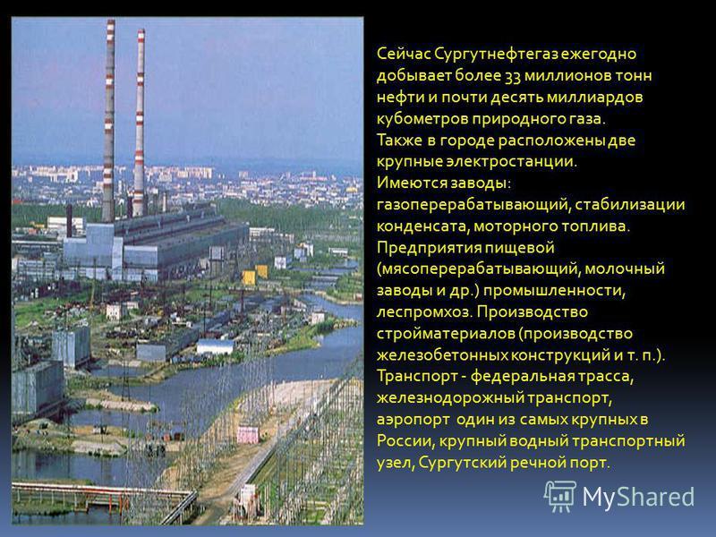 Сейчас Сургутнефтегаз ежегодно добывает более 33 миллионов тонн нефти и почти десять миллиардов кубометров природного газа. Также в городе расположены две крупные электростанции. Имеются заводы: газоперерабатывающий, стабилизации конденсата, моторног