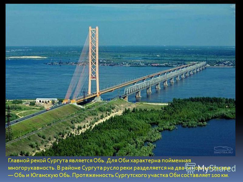 Главной рекой Сургута является Обь. Для Оби характерна пойменная многорукавность. В районе Сургута русло реки разделяется на два основных рукава Обь и Юганскую Обь. Протяженность Сургутского участка Оби составляет 100 км.
