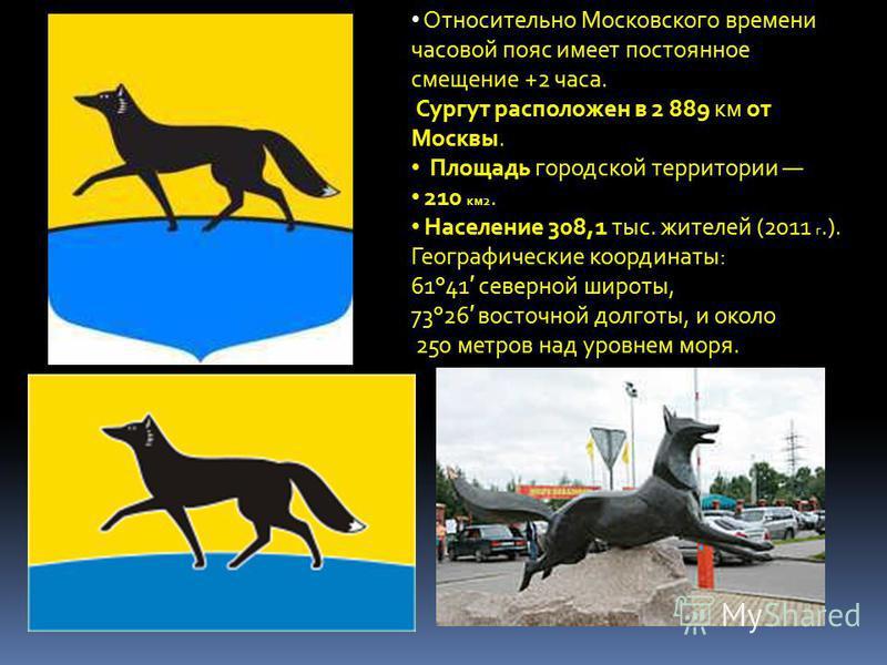 Относительно Московского времени часовой пояс имеет постоянное смещение +2 часа. Сургут расположен в 2 889 км от Москвы. Площадь городской территории 210 км 2. Население 308,1 тыс. жителей (2011 г.). Географические координаты: 61°41 северной широты,