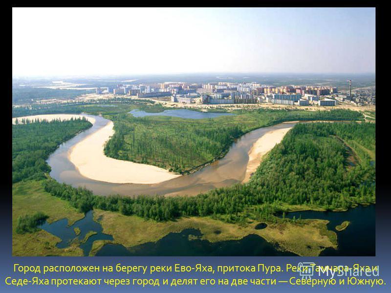 Город расположен на берегу реки Ево-Яха, притока Пура. Реки Тамчара-Яха и Седе-Яха протекают через город и делят его на две части Северную и Южную.