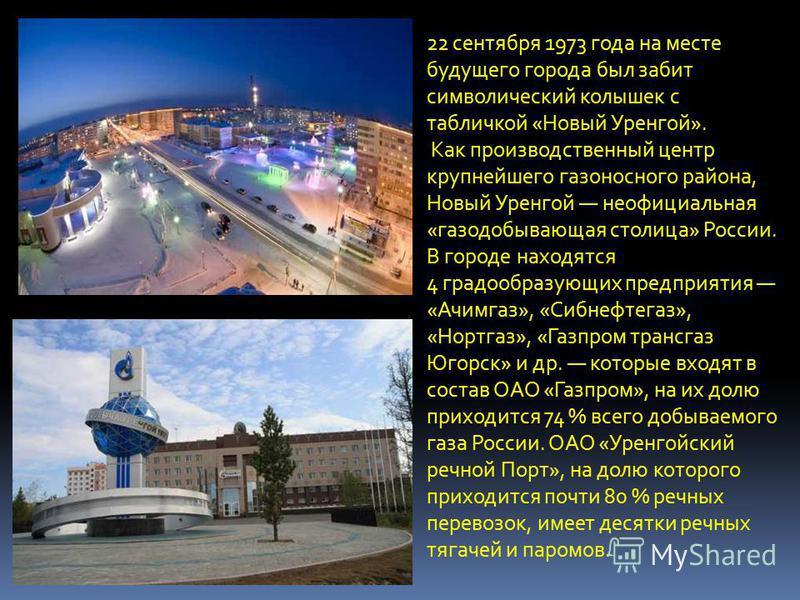 22 сентября 1973 года на месте будущего города был забит символический колышек с табличкой «Новый Уренгой». Как производственный центр крупнейшего газоносного района, Новый Уренгой неофициальная «газодобывающая столица» России. В городе находятся 4 г