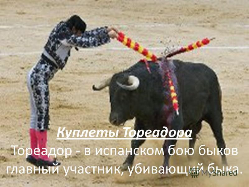 Куплеты Тореадора Тореадор - в испанском бою быков главный участник, убивающий быка.